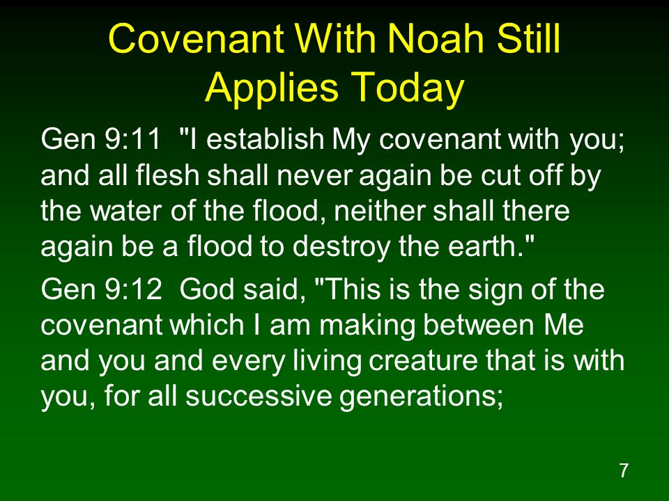 7 Covenant With Noah Still Applies Today Gen 9:11 I establish My covenant with you; and all flesh shall never again be cut off by the water of the flood, neither shall there again be a flood to destroy the earth. Gen 9:12 God said, This is the sign of the covenant which I am making between Me and you and every living creature that is with you, for all successive generations;
