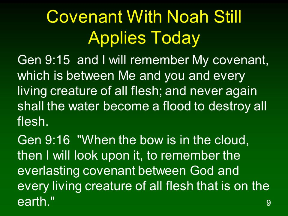 9 Covenant With Noah Still Applies Today Gen 9:15 and I will remember My covenant, which is between Me and you and every living creature of all flesh; and never again shall the water become a flood to destroy all flesh.
