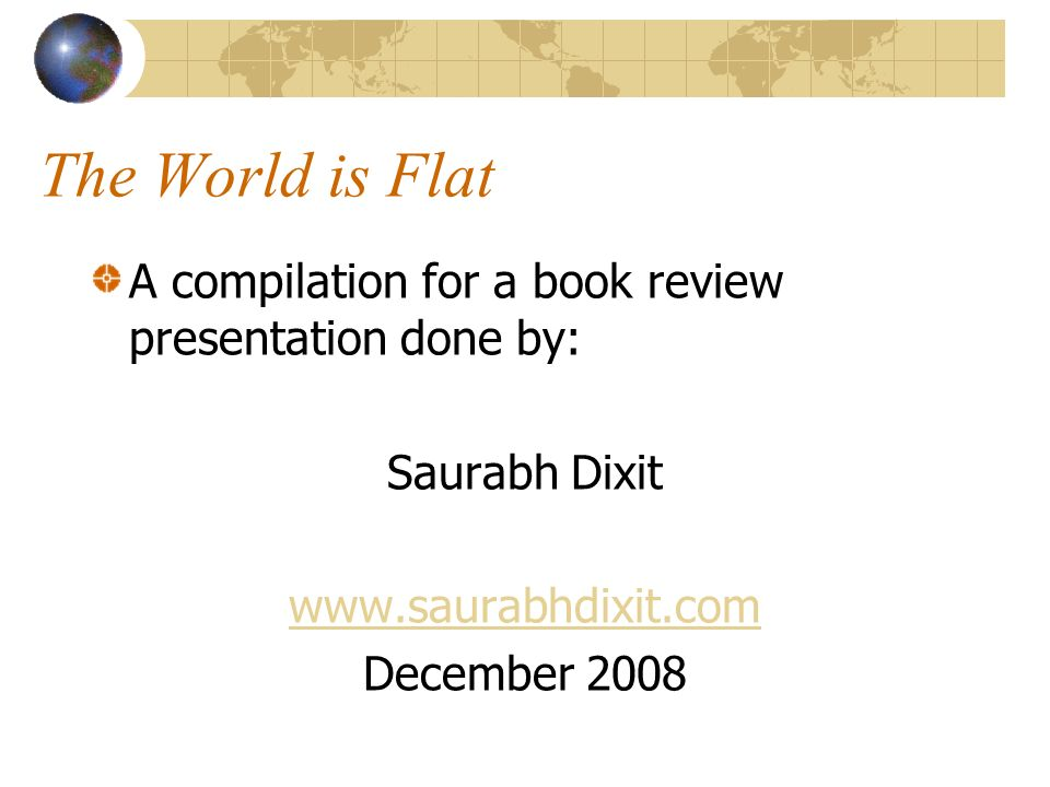 The World is Flat A compilation for a book review presentation done by: Saurabh Dixit   December 2008