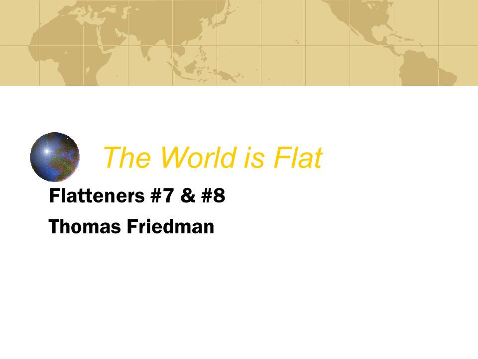 The World is Flat Flatteners #7 & #8 Thomas Friedman