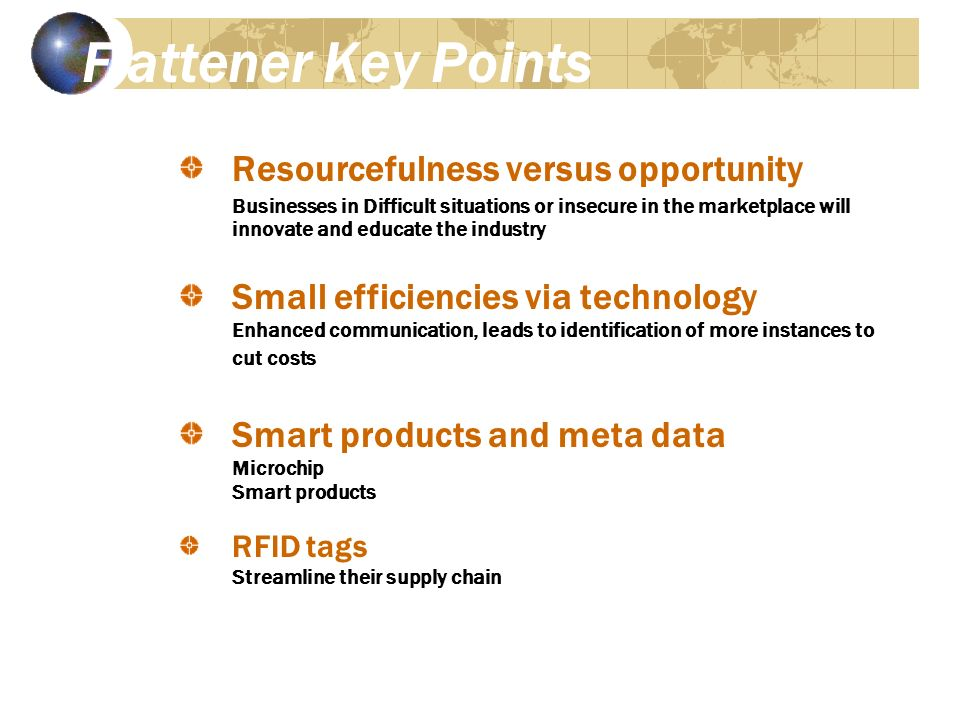 Flattener Key Points Resourcefulness versus opportunity Businesses in Difficult situations or insecure in the marketplace will innovate and educate the industry Small efficiencies via technology Enhanced communication, leads to identification of more instances to cut costs Smart products and meta data Microchip Smart products RFID tags Streamline their supply chain