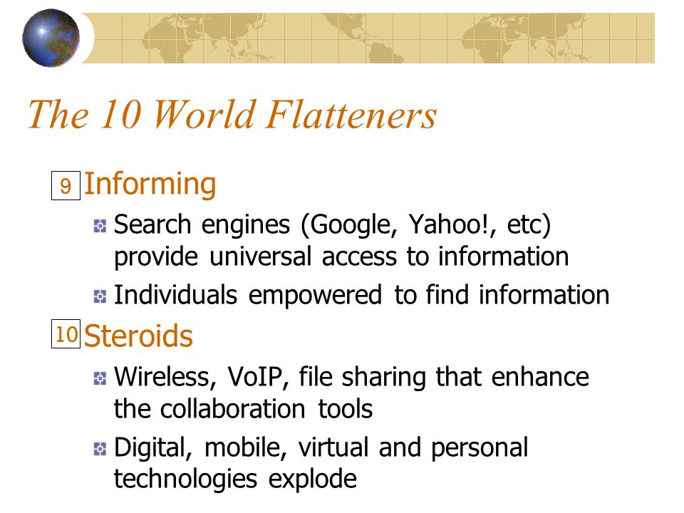 The 10 World Flatteners Informing Search engines (Google, Yahoo!, etc) provide universal access to information Individuals empowered to find information Steroids Wireless, VoIP, file sharing that enhance the collaboration tools Digital, mobile, virtual and personal technologies explode 9 10