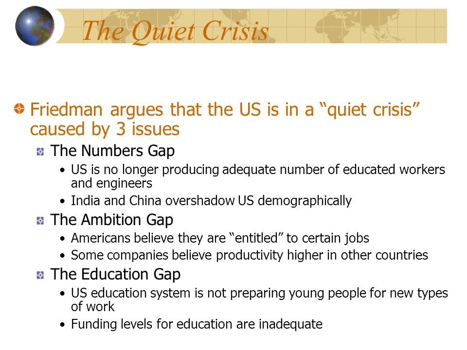 The Quiet Crisis Friedman argues that the US is in a quiet crisis caused by 3 issues The Numbers Gap US is no longer producing adequate number of educated workers and engineers India and China overshadow US demographically The Ambition Gap Americans believe they are entitled to certain jobs Some companies believe productivity higher in other countries The Education Gap US education system is not preparing young people for new types of work Funding levels for education are inadequate