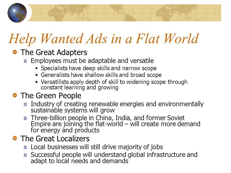 Help Wanted Ads in a Flat World The Great Adapters Employees must be adaptable and versatile Specialists have deep skills and narrow scope Generalists have shallow skills and broad scope Versatilists apply depth of skill to widening scope through constant learning and growing The Green People Industry of creating renewable energies and environmentally sustainable systems will grow Three-billion people in China, India, and former Soviet Empire are joining the flat-world – will create more demand for energy and products The Great Localizers Local businesses will still drive majority of jobs Successful people will understand global infrastructure and adapt to local needs and demands