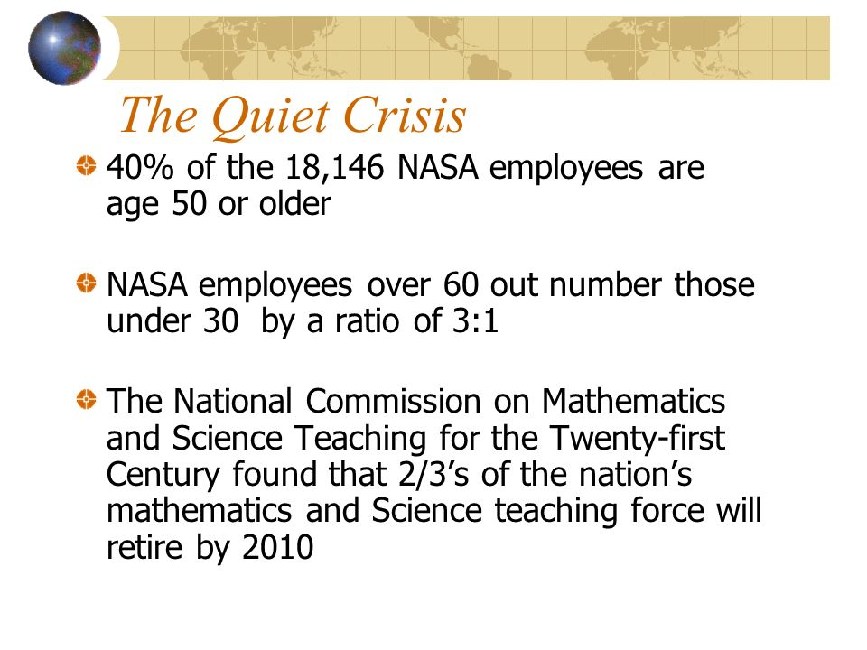 The Quiet Crisis 40% of the 18,146 NASA employees are age 50 or older NASA employees over 60 out number those under 30 by a ratio of 3:1 The National Commission on Mathematics and Science Teaching for the Twenty-first Century found that 2/3s of the nations mathematics and Science teaching force will retire by 2010