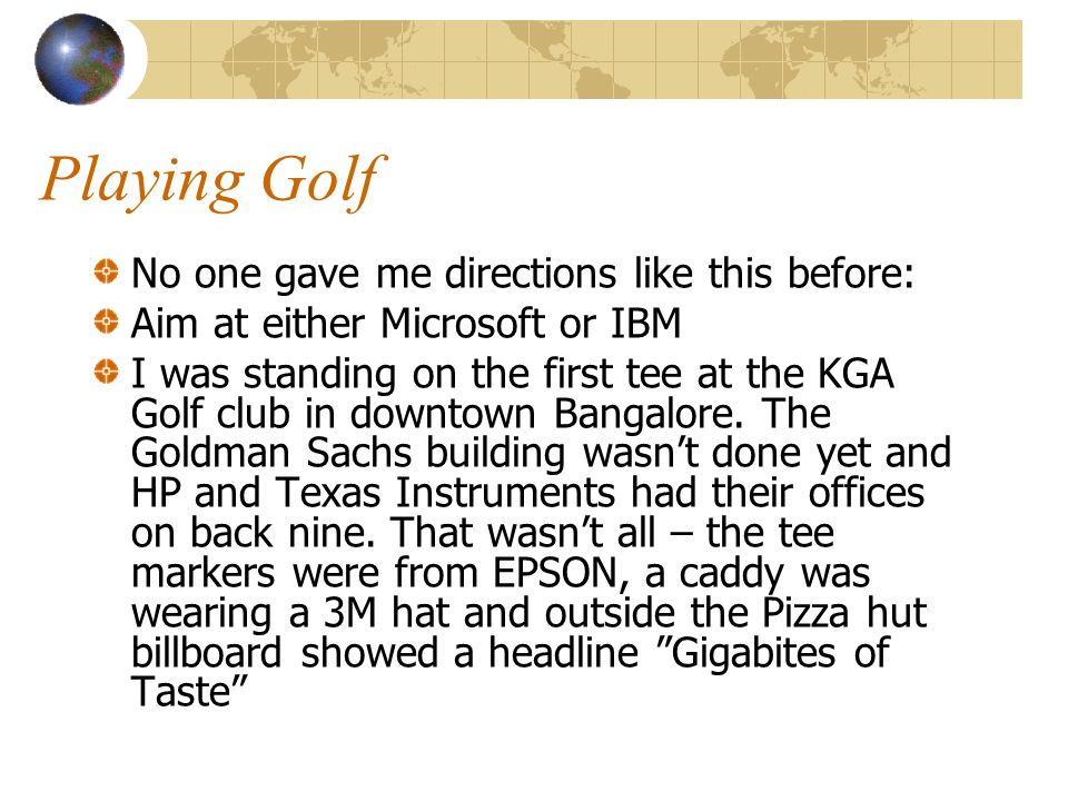 Playing Golf No one gave me directions like this before: Aim at either Microsoft or IBM I was standing on the first tee at the KGA Golf club in downtown Bangalore.