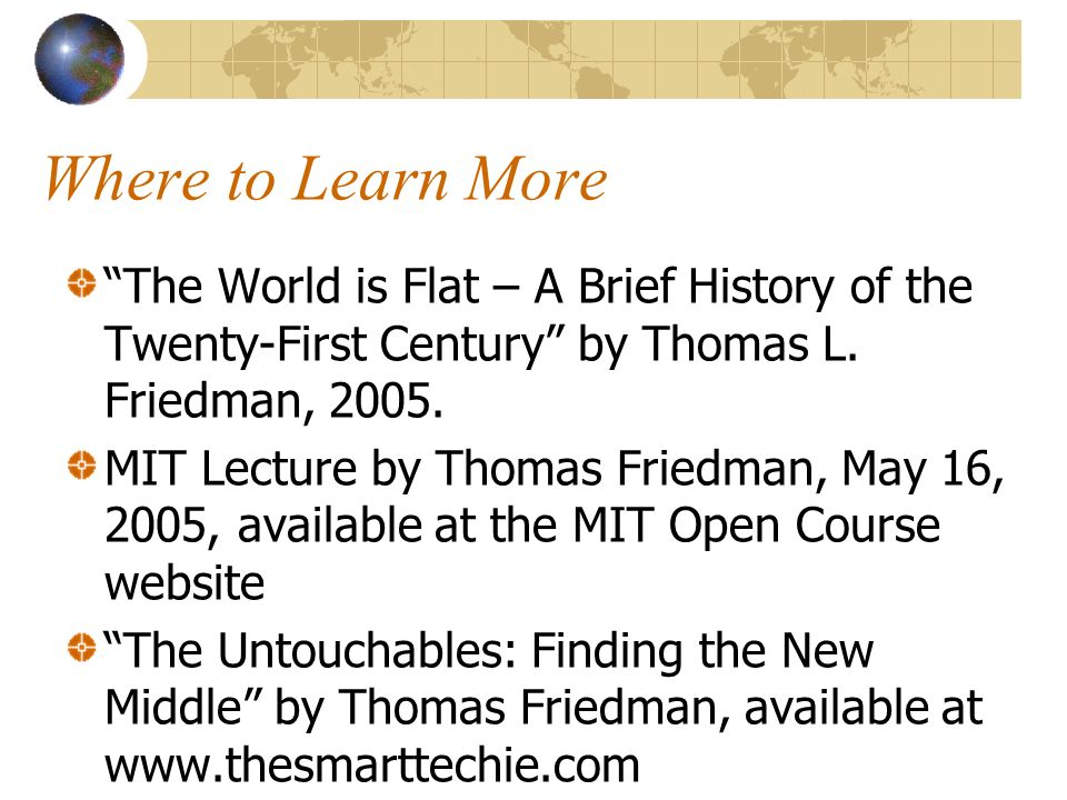 Where to Learn More The World is Flat – A Brief History of the Twenty-First Century by Thomas L.