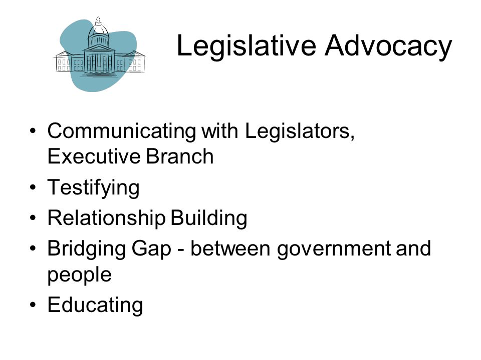 Legislative Advocacy Communicating with Legislators, Executive Branch Testifying Relationship Building Bridging Gap - between government and people Educating