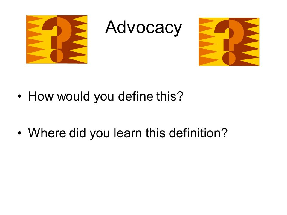 Advocacy How would you define this Where did you learn this definition