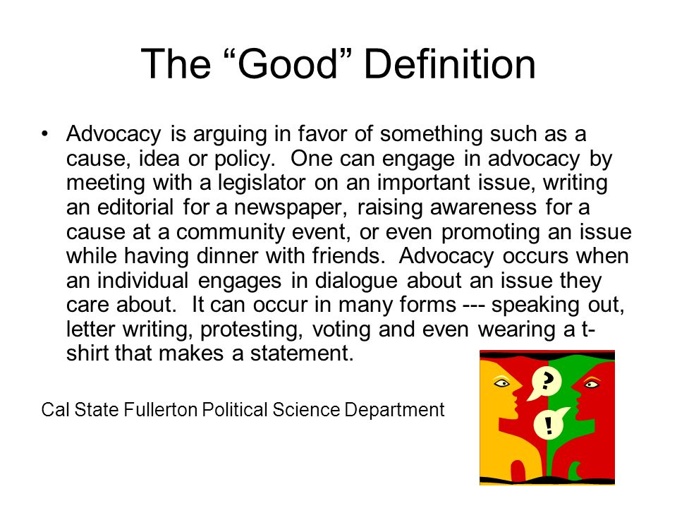 The Good Definition Advocacy is arguing in favor of something such as a cause, idea or policy.