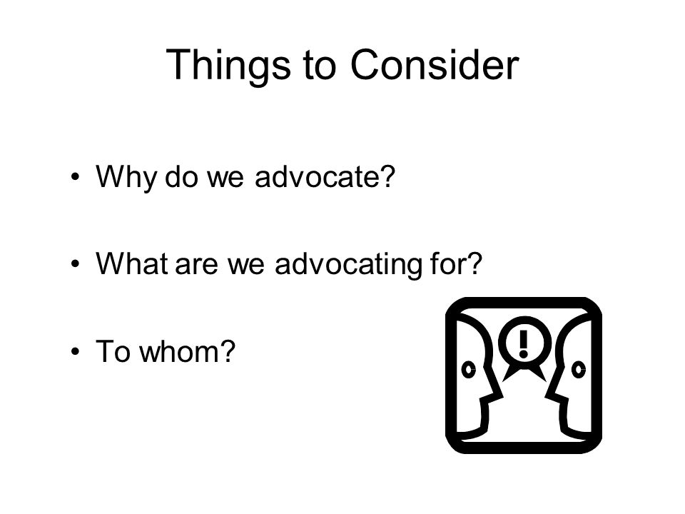 Things to Consider Why do we advocate What are we advocating for To whom