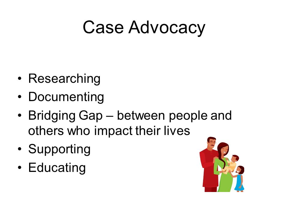 Case Advocacy Researching Documenting Bridging Gap – between people and others who impact their lives Supporting Educating