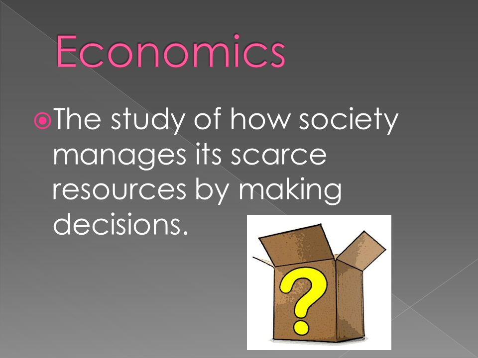 The study of how society manages its scarce resources by making decisions.