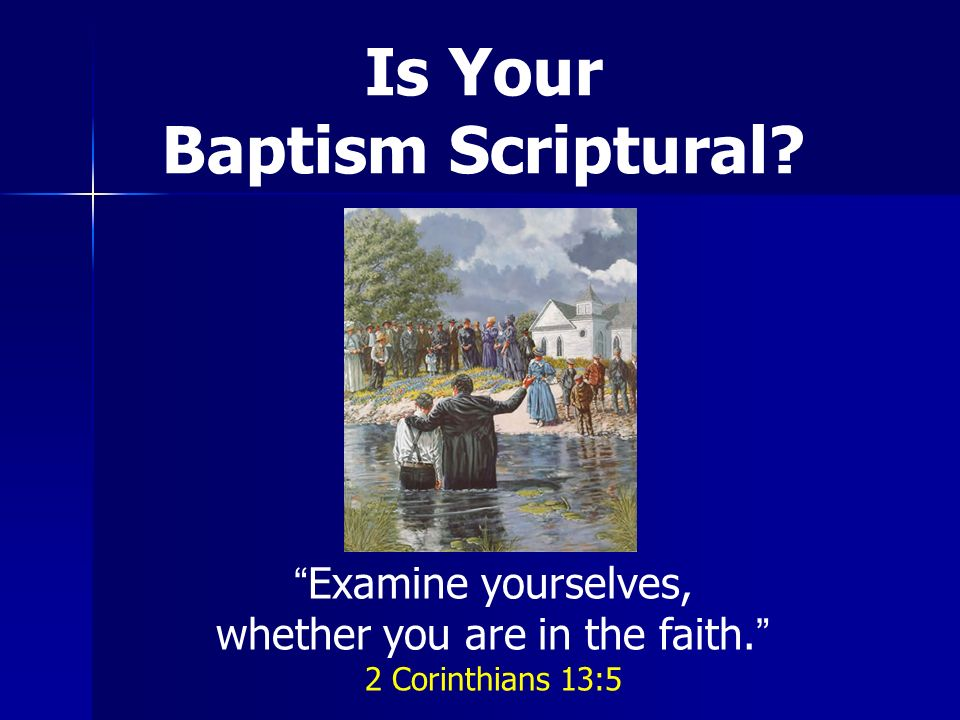Is Your Baptism Scriptural Examine yourselves, whether you are in the faith. 2 Corinthians 13:5