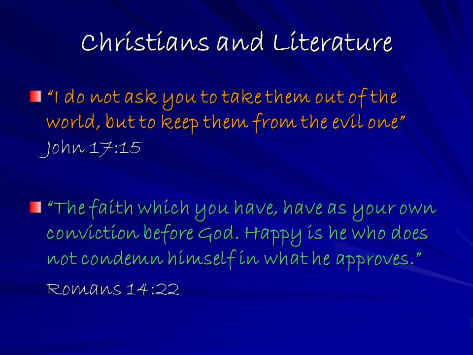 Christians and Literature I do not ask you to take them out of the world, but to keep them from the evil one John 17:15 The faith which you have, have as your own conviction before God.