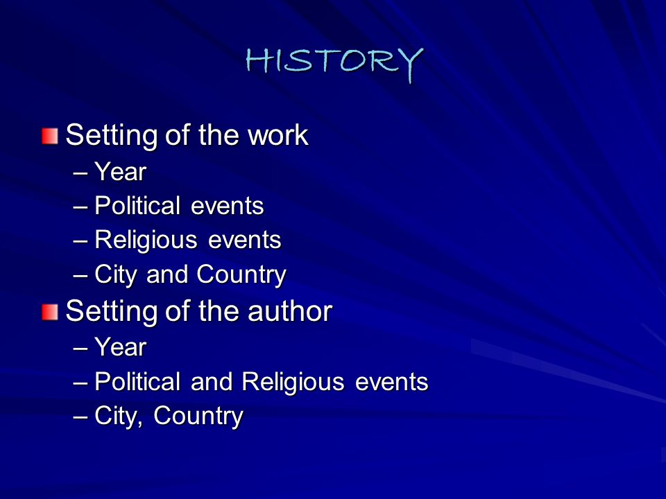 HISTORY Setting of the work –Year –Political events –Religious events –City and Country Setting of the author –Year –Political and Religious events –City, Country