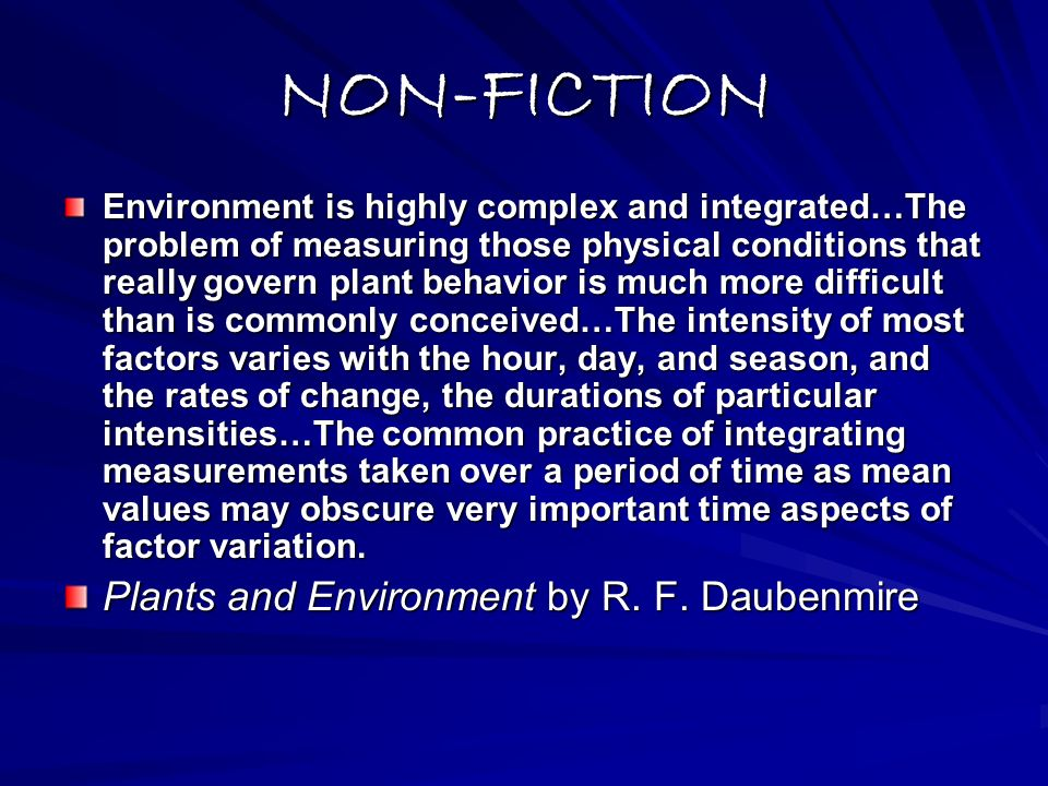 NON-FICTION Environment is highly complex and integrated…The problem of measuring those physical conditions that really govern plant behavior is much more difficult than is commonly conceived…The intensity of most factors varies with the hour, day, and season, and the rates of change, the durations of particular intensities…The common practice of integrating measurements taken over a period of time as mean values may obscure very important time aspects of factor variation.