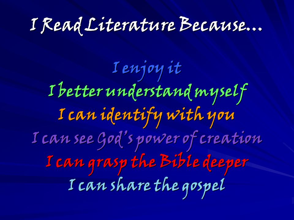 I Read Literature Because… I enjoy it I better understand myself I can identify with you I can see Gods power of creation I can grasp the Bible deeper I can share the gospel