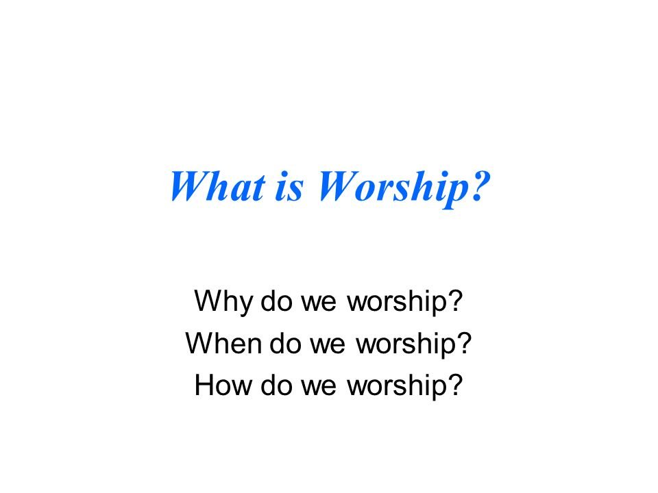 What is Worship Why do we worship When do we worship How do we worship