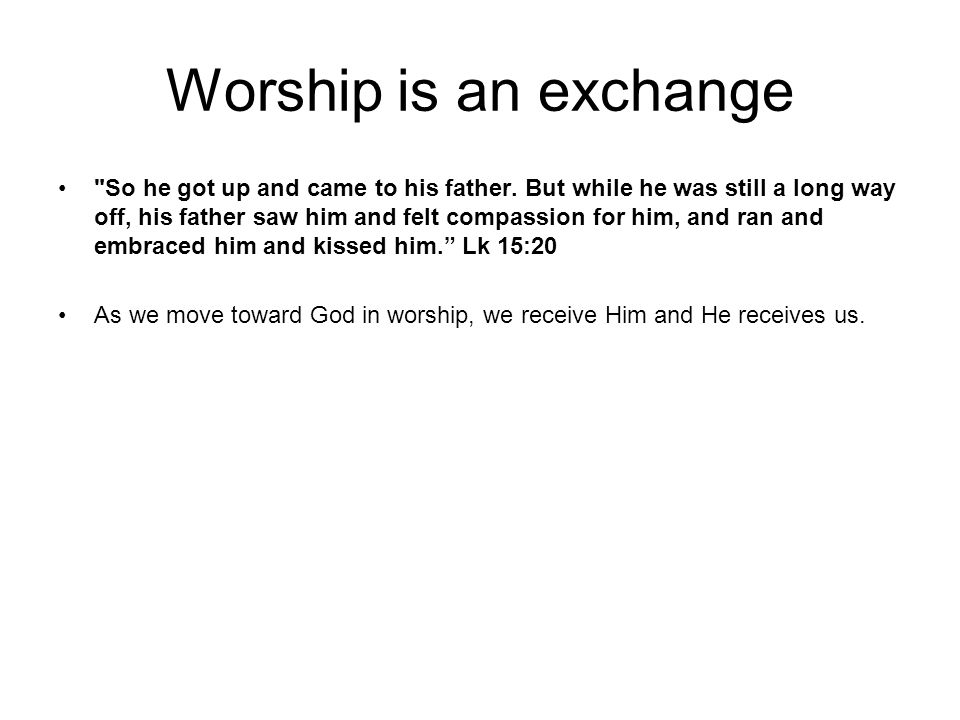Worship is an exchange So he got up and came to his father.