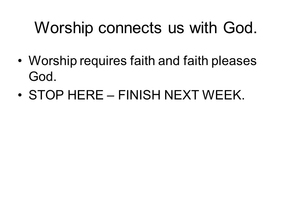 Worship connects us with God. Worship requires faith and faith pleases God.