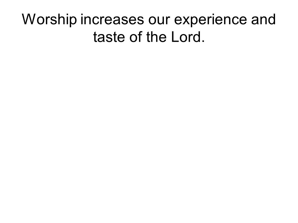 Worship increases our experience and taste of the Lord.