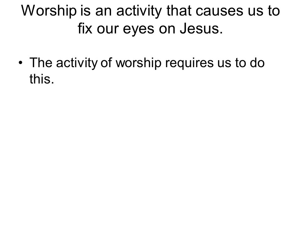 Worship is an activity that causes us to fix our eyes on Jesus.