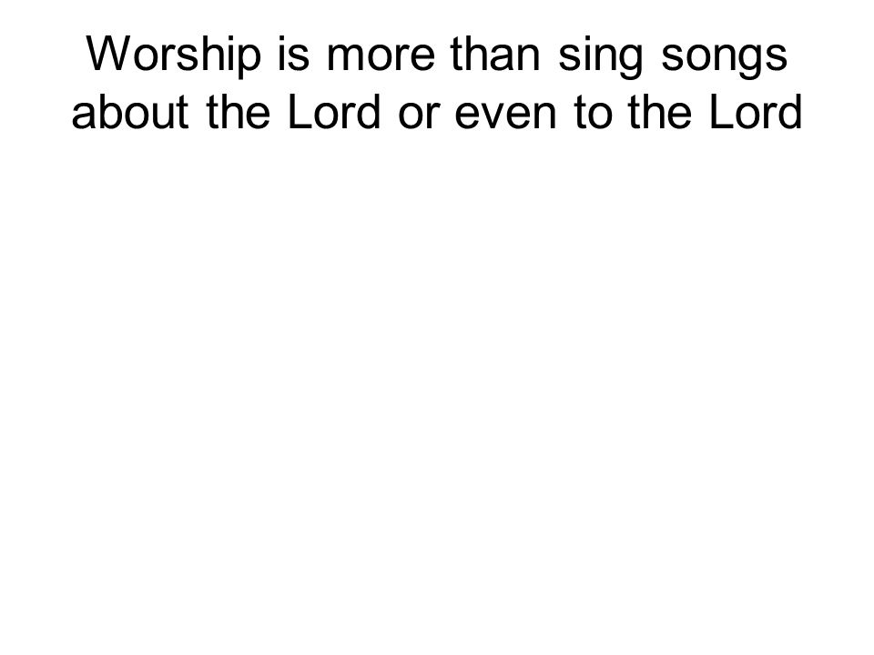 Worship is more than sing songs about the Lord or even to the Lord