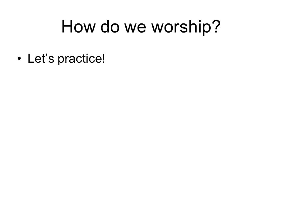 How do we worship Lets practice!