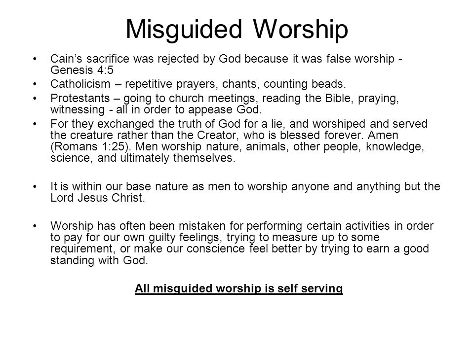 Misguided Worship Cains sacrifice was rejected by God because it was false worship - Genesis 4:5 Catholicism – repetitive prayers, chants, counting beads.