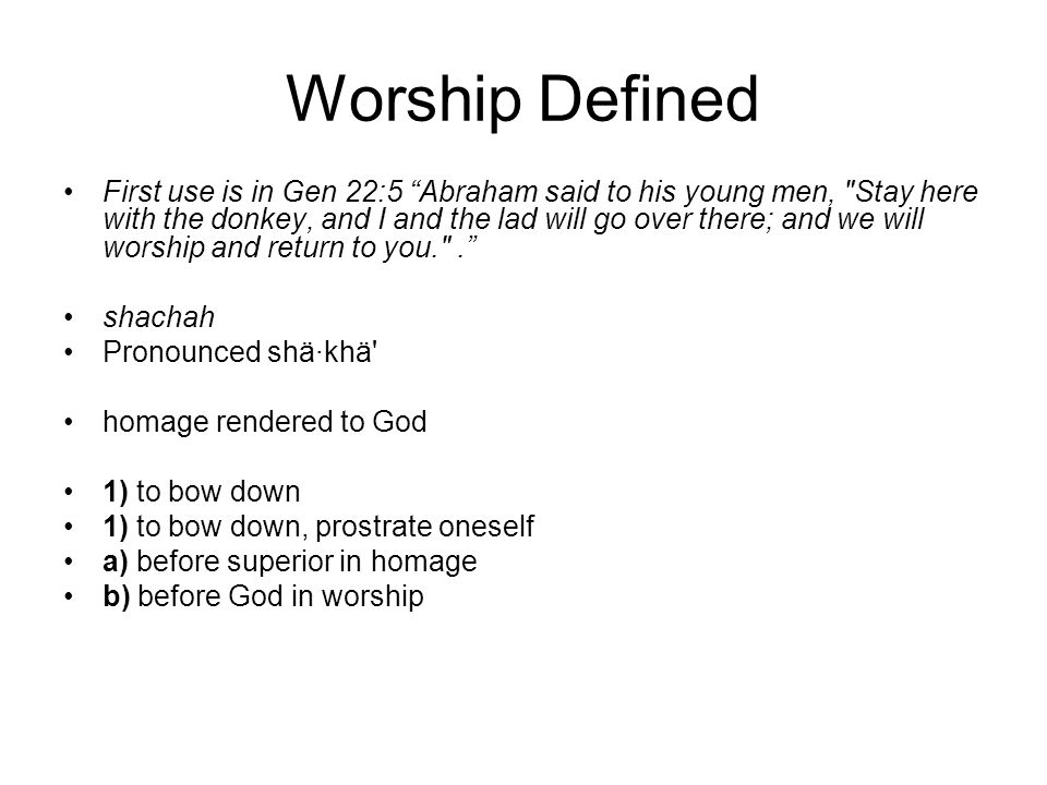 Worship Defined First use is in Gen 22:5 Abraham said to his young men, Stay here with the donkey, and I and the lad will go over there; and we will worship and return to you. .