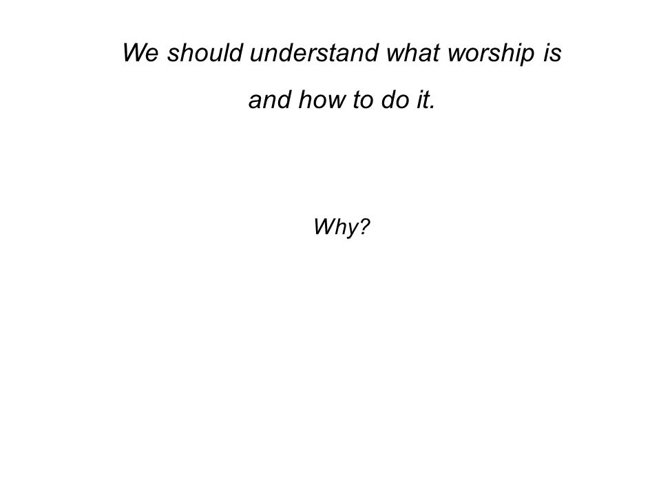 We should understand what worship is and how to do it. Why