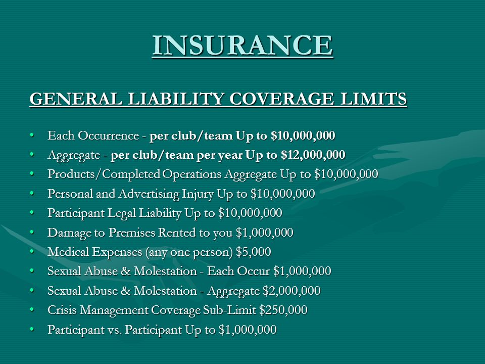 INSURANCE GENERAL LIABILITY COVERAGE LIMITS Each Occurrence - per club/team Up to $10,000,000Each Occurrence - per club/team Up to $10,000,000 Aggregate - per club/team per year Up to $12,000,000Aggregate - per club/team per year Up to $12,000,000 Products/Completed Operations Aggregate Up to $10,000,000Products/Completed Operations Aggregate Up to $10,000,000 Personal and Advertising Injury Up to $10,000,000Personal and Advertising Injury Up to $10,000,000 Participant Legal Liability Up to $10,000,000Participant Legal Liability Up to $10,000,000 Damage to Premises Rented to you $1,000,000Damage to Premises Rented to you $1,000,000 Medical Expenses (any one person) $5,000Medical Expenses (any one person) $5,000 Sexual Abuse & Molestation - Each Occur $1,000,000Sexual Abuse & Molestation - Each Occur $1,000,000 Sexual Abuse & Molestation - Aggregate $2,000,000Sexual Abuse & Molestation - Aggregate $2,000,000 Crisis Management Coverage Sub-Limit $250,000Crisis Management Coverage Sub-Limit $250,000 Participant vs.