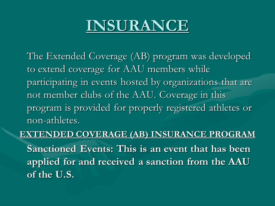 INSURANCE The Extended Coverage (AB) program was developed to extend coverage for AAU members while participating in events hosted by organizations that are not member clubs of the AAU.