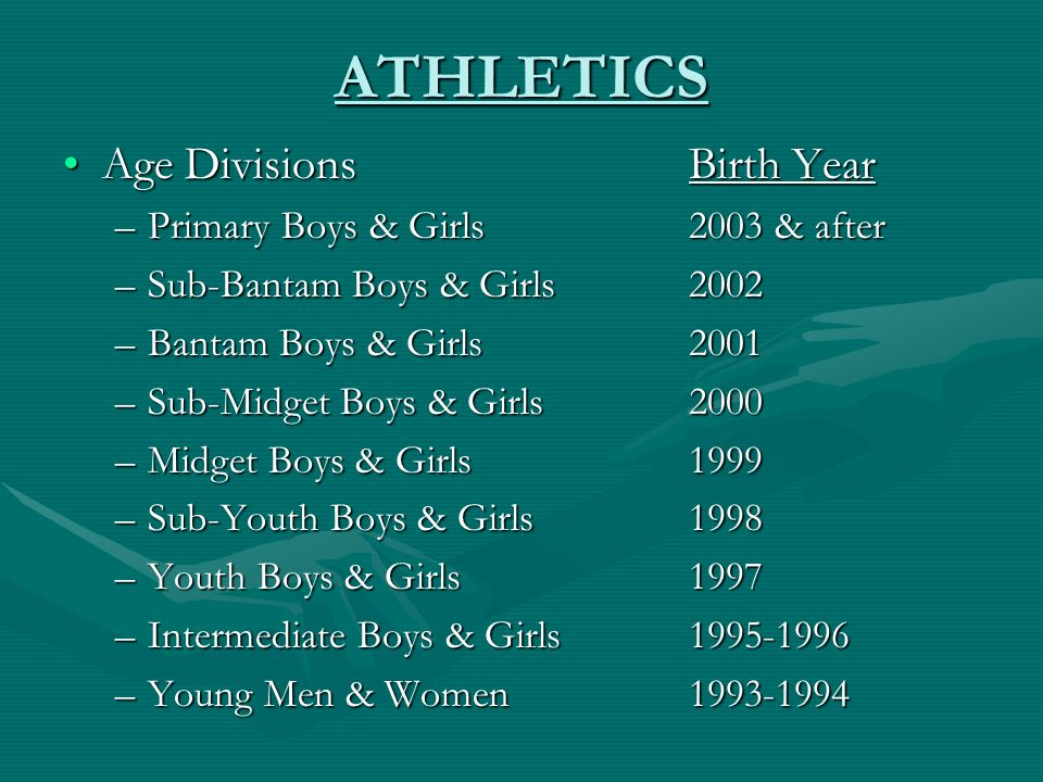 ATHLETICS Age DivisionsBirth YearAge DivisionsBirth Year –Primary Boys & Girls2003 & after –Sub-Bantam Boys & Girls2002 –Bantam Boys & Girls2001 –Sub-Midget Boys & Girls2000 –Midget Boys & Girls1999 –Sub-Youth Boys & Girls1998 –Youth Boys & Girls1997 –Intermediate Boys & Girls1995-1996 –Young Men & Women1993-1994