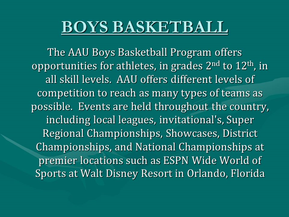 BOYS BASKETBALL The AAU Boys Basketball Program offers opportunities for athletes, in grades 2 nd to 12 th, in all skill levels.