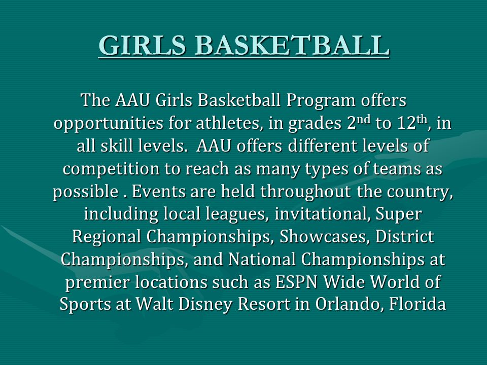 GIRLS BASKETBALL The AAU Girls Basketball Program offers opportunities for athletes, in grades 2 nd to 12 th, in all skill levels.