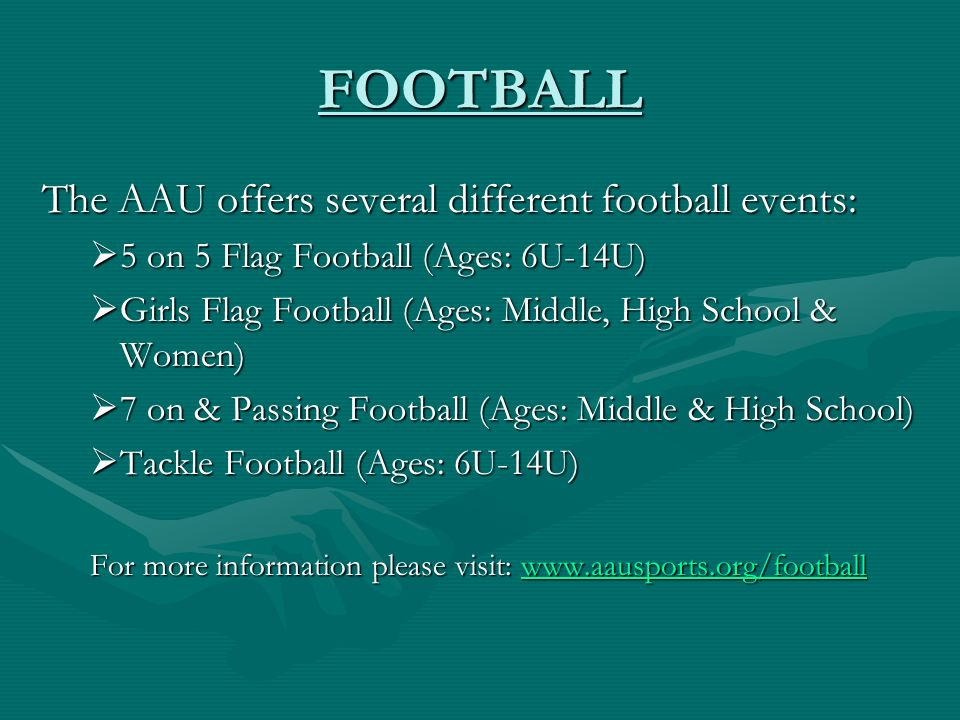 FOOTBALL The AAU offers several different football events: 5 on 5 Flag Football (Ages: 6U-14U) 5 on 5 Flag Football (Ages: 6U-14U) Girls Flag Football (Ages: Middle, High School & Women) Girls Flag Football (Ages: Middle, High School & Women) 7 on & Passing Football (Ages: Middle & High School) 7 on & Passing Football (Ages: Middle & High School) Tackle Football (Ages: 6U-14U) Tackle Football (Ages: 6U-14U) For more information please visit: www.aausports.org/football www.aausports.org/football