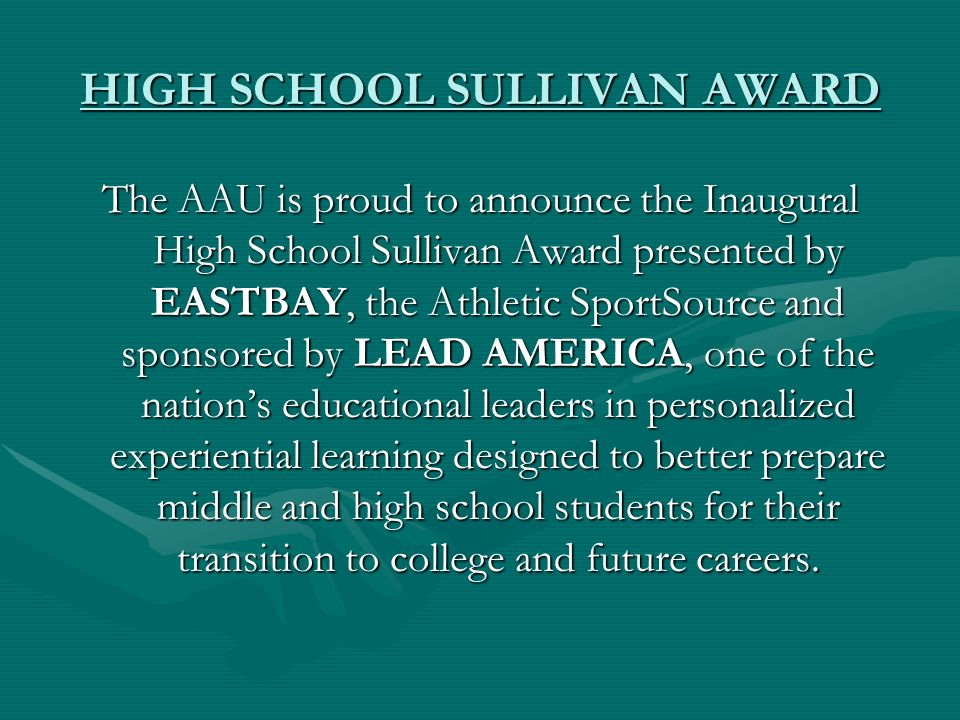 HIGH SCHOOL SULLIVAN AWARD The AAU is proud to announce the Inaugural High School Sullivan Award presented by EASTBAY, the Athletic SportSource and sponsored by LEAD AMERICA, one of the nations educational leaders in personalized experiential learning designed to better prepare middle and high school students for their transition to college and future careers.