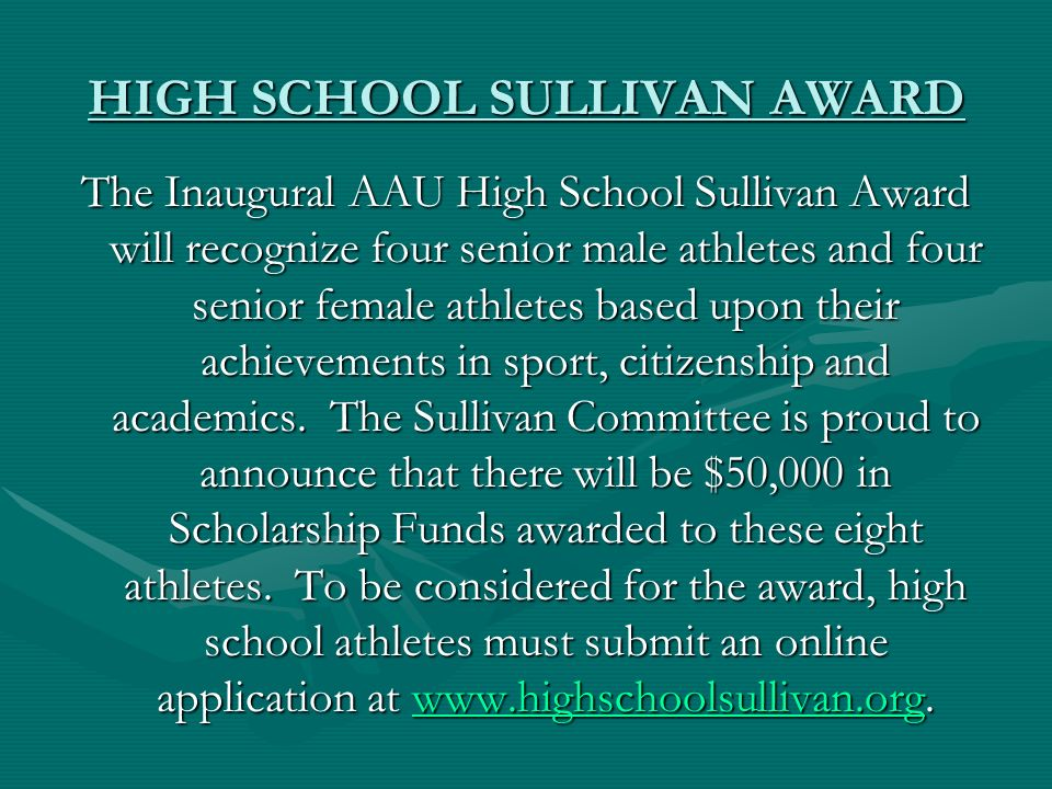 HIGH SCHOOL SULLIVAN AWARD The Inaugural AAU High School Sullivan Award will recognize four senior male athletes and four senior female athletes based upon their achievements in sport, citizenship and academics.