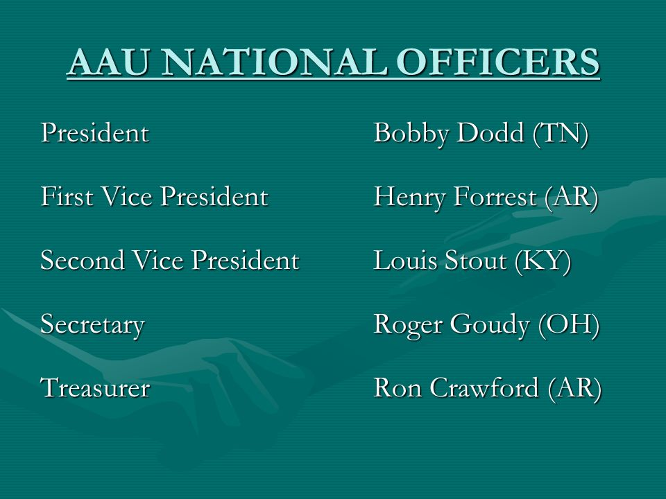 AAU NATIONAL OFFICERS President Bobby Dodd (TN) First Vice President Henry Forrest (AR) Second Vice PresidentLouis Stout (KY) Secretary Roger Goudy (OH) Treasurer Ron Crawford (AR)