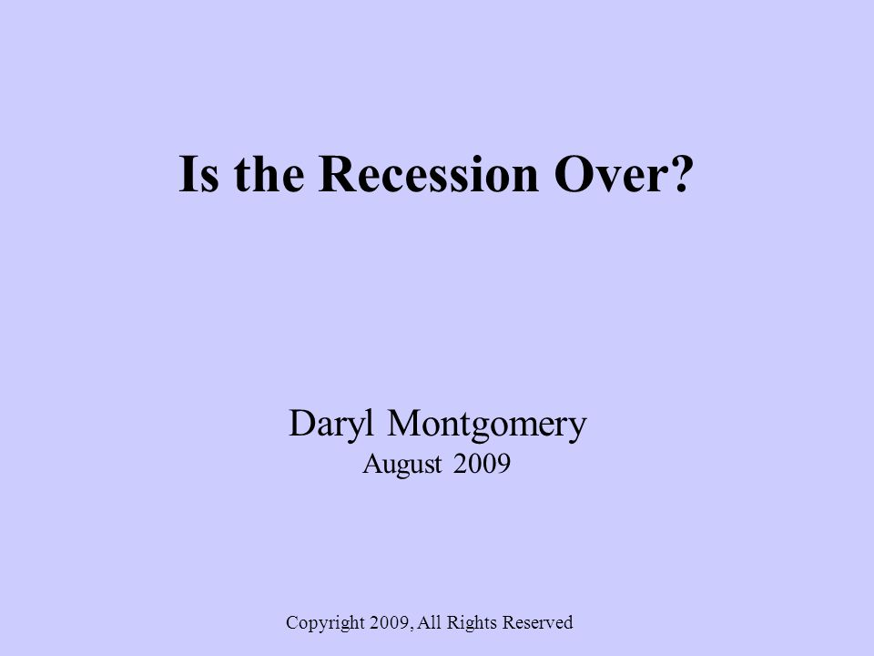 Is the Recession Over Daryl Montgomery August 2009 Copyright 2009, All Rights Reserved