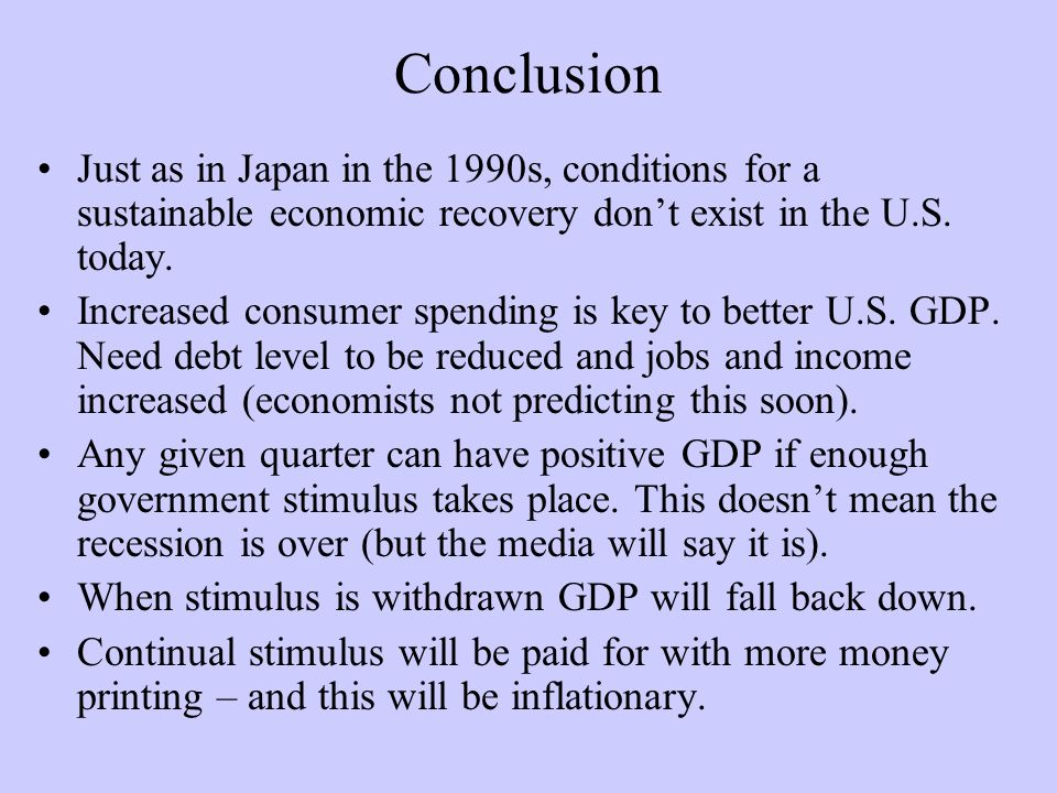 Conclusion Just as in Japan in the 1990s, conditions for a sustainable economic recovery dont exist in the U.S.