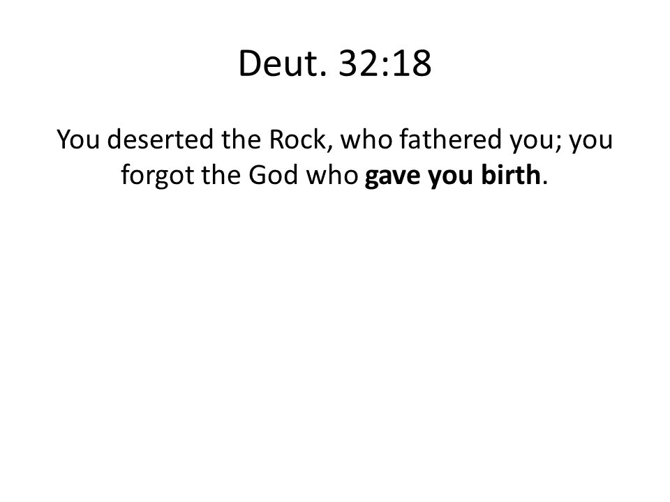 Deut. 32:18 You deserted the Rock, who fathered you; you forgot the God who gave you birth.