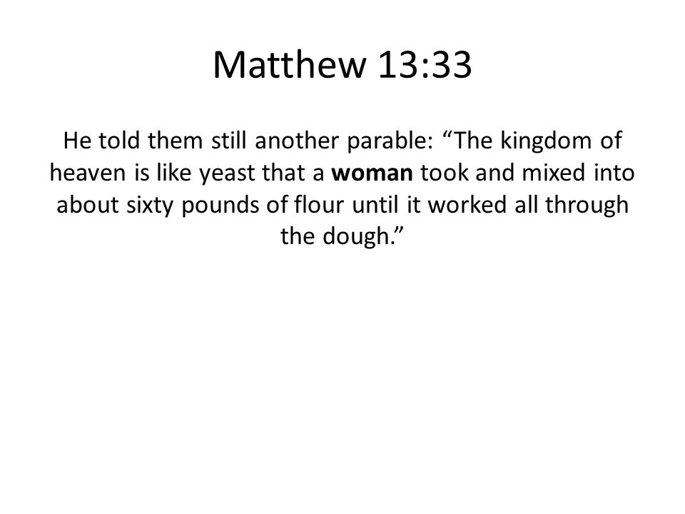 Matthew 13:33 He told them still another parable: The kingdom of heaven is like yeast that a woman took and mixed into about sixty pounds of flour until it worked all through the dough.