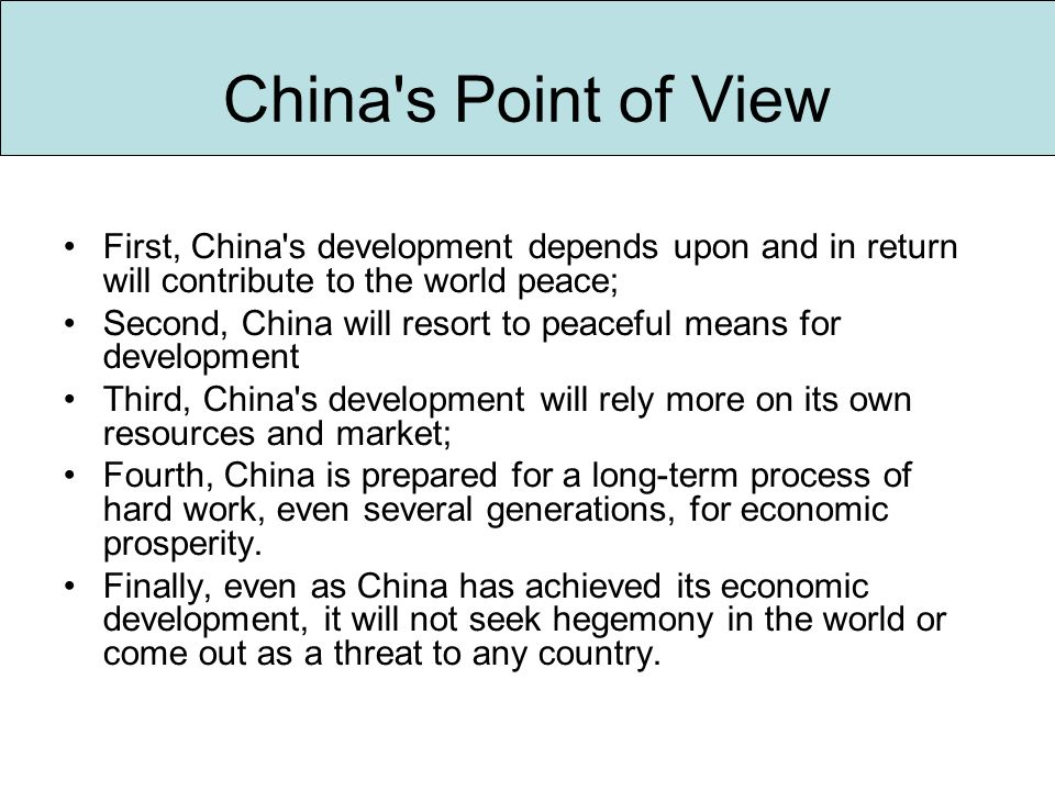 First, China s development depends upon and in return will contribute to the world peace; Second, China will resort to peaceful means for development Third, China s development will rely more on its own resources and market; Fourth, China is prepared for a long-term process of hard work, even several generations, for economic prosperity.
