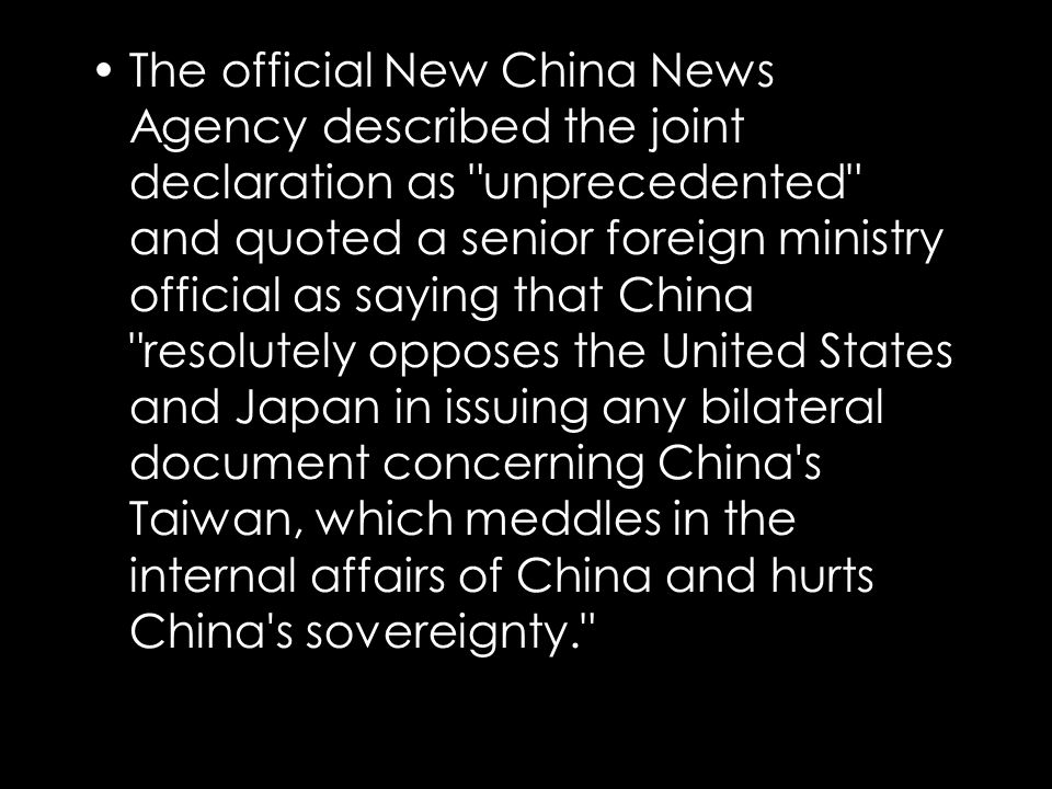 The official New China News Agency described the joint declaration as unprecedented and quoted a senior foreign ministry official as saying that China resolutely opposes the United States and Japan in issuing any bilateral document concerning China s Taiwan, which meddles in the internal affairs of China and hurts China s sovereignty.
