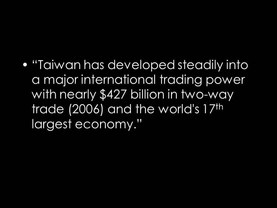 Taiwan has developed steadily into a major international trading power with nearly $427 billion in two-way trade (2006) and the world s 17 th largest economy.
