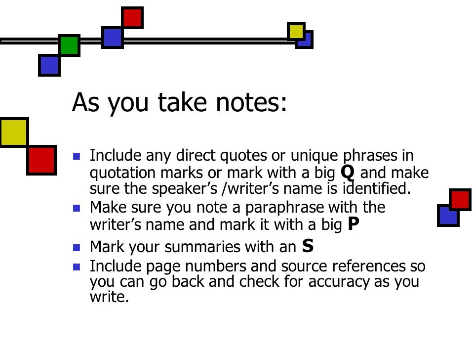 As you take notes: Include any direct quotes or unique phrases in quotation marks or mark with a big Q and make sure the speakers /writers name is identified.