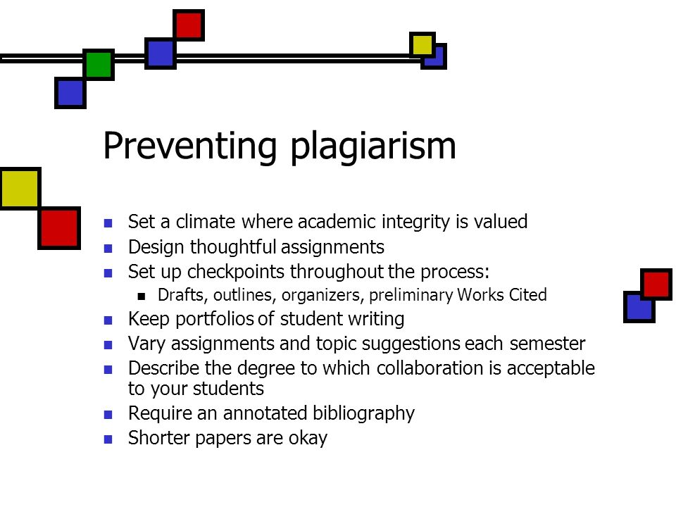Preventing plagiarism Set a climate where academic integrity is valued Design thoughtful assignments Set up checkpoints throughout the process: Drafts, outlines, organizers, preliminary Works Cited Keep portfolios of student writing Vary assignments and topic suggestions each semester Describe the degree to which collaboration is acceptable to your students Require an annotated bibliography Shorter papers are okay